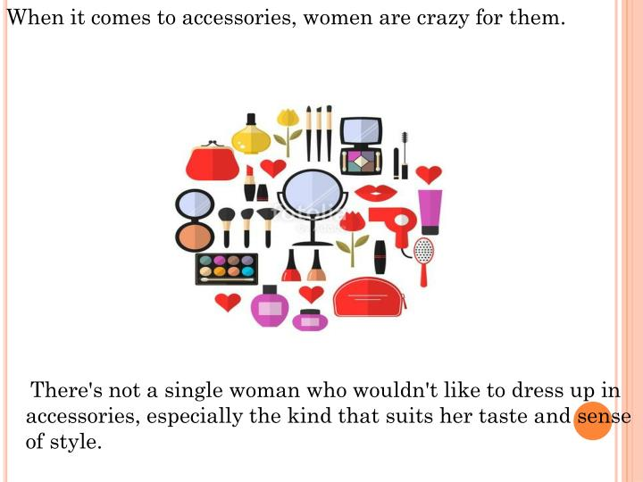 When it comes to accessories, women are crazy for them.