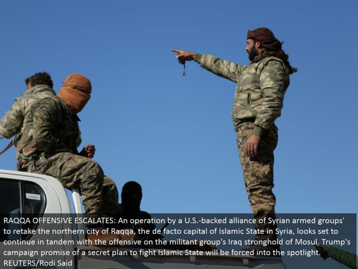 RAQQA OFFENSIVE ESCALATES: An operation by a U.S.- upheld organization together of Syrian equipped gatherings' to retake the northern city of Raqqa, the accepted capital of Islamic State in Syria, looks set to proceed couple with the hostile on the activist gathering's Iraq fortress of Mosul. Trump's crusade guarantee of a mystery plan to battle Islamic State will be constrained into the spotlight. REUTERS/Rodi Said