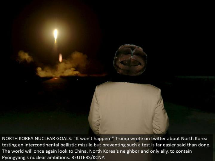 "NORTH KOREA NUCLEAR GOALS: ""It won't occur!"" Trump composed on twitter about North Korea testing an intercontinental ballistic rocket however averting such a test is far less demanding said than done. The world will at the end of the day look to China, North Korea's neighbor and just partner, to contain Pyongyang's atomic desire. REUTERS/KCNA"