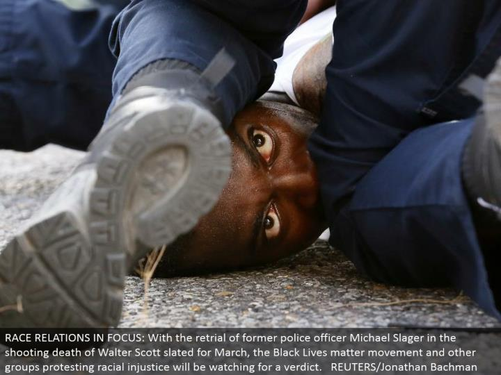 RACE RELATIONS IN FOCUS: With the retrial of previous cop Michael Slager in the shooting passing of Walter Scott slated for March, the Black Lives matter development and different gatherings challenging racial foul play will look for a decision. REUTERS/Jonathan Bachman