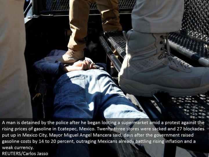 A man is kept by the police after he started plundering a general store in the midst of a challenge against the rising costs of fuel in Ecatepec, Mexico. Twenty-three stores were sacked and 27 bars place up in Mexico City, Mayor Miguel Angel Mancera said, days after the legislature raised fuel costs by 14 to 20 percent, insulting Mexicans as of now engaging rising expansion and a powerless cash.  REUTERS/Carlos Jasso