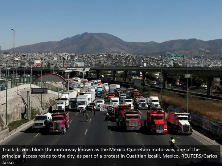 Truck drivers obstruct the motorway known as the Mexico-Queretaro motorway, one of the chief get to streets to the city, as a major aspect of a dissent in Cuatitlan Izcalli, Mexico. REUTERS/Carlos Jasso