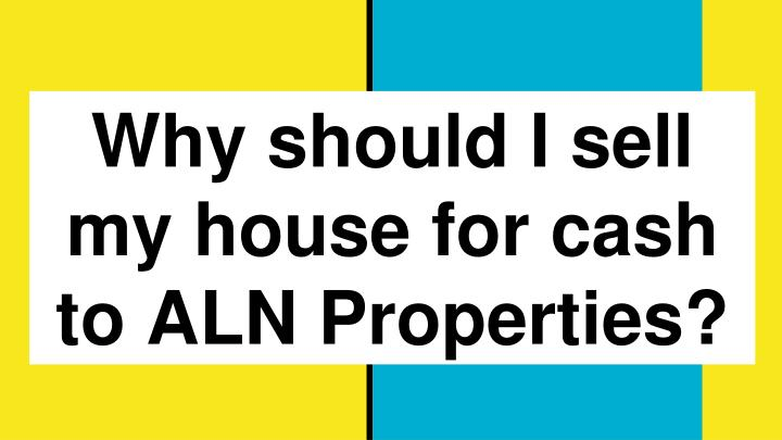 ppt why should i sell my house for cash to aln