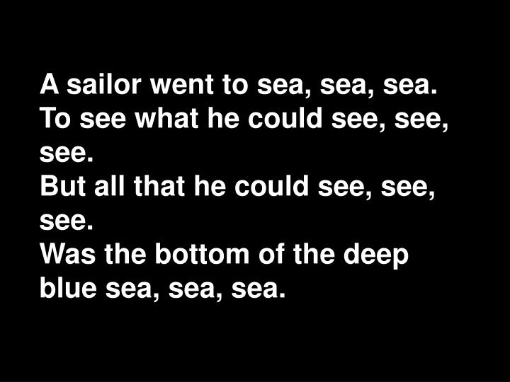 A sailor went to sea, sea, sea.