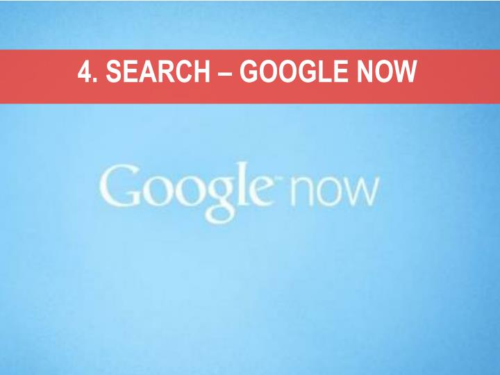 4. SEARCH – GOOGLE NOW