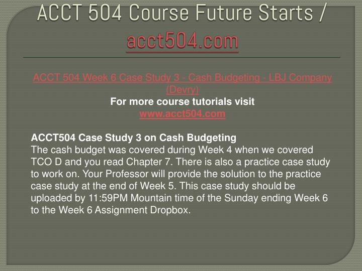 acct504 case study 3 on lbj cash budgeting Answer to acct504 case study 3 on cash budgeting the cash budget was covered during week 4 when we covered tco d and you read chap.