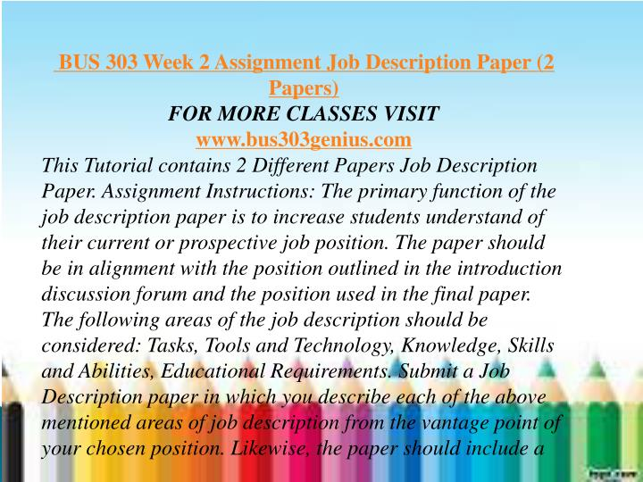 """bus 303 job description paper 2 job description job description i would like to write about dental assistant job description """"a job description indentifies characteristics of the job to be performed in terms of the tasks, duties, and responsibilities to be fulfilled job description serve as a standard or a benchmark for many hr matters such as compensation, performance evaluation, training needs assessments, and."""