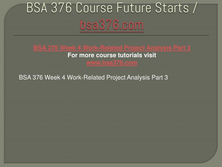 bsa 376 week 4 work related project Bsa 376 week 2 individual work related project analysis, part i (uop course) bsa 376 week 2 team project draft riordan manufacturing.