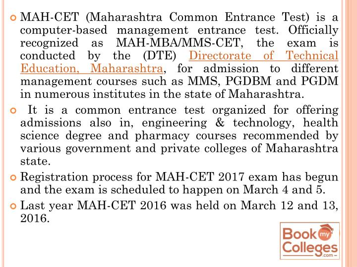 MAH-CET (Maharashtra Common Entrance Test) is a computer-based management entrance test. Officially recognized as MAH-MBA/MMS-CET, the exam is conducted by the (DTE)