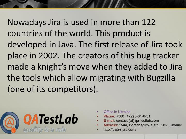 Nowadays Jira is used in more than 122 countries of the world. This product is developed in Java. The first release of Jira took place in 2002. The creators of this bug tracker made a knight's move when they added to Jira the tools which allow migrating with Bugzilla (one of its competitors).