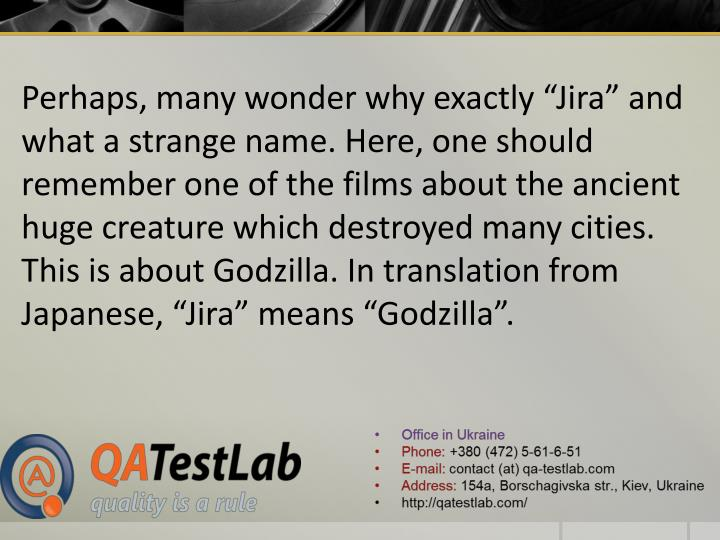 """Perhaps, many wonder why exactly """"Jira"""" and what a strange name. Here, one should remember one of the films about the ancient huge creature which destroyed many cities. This is about Godzilla. In translation from Japanese, """"Jira"""" means """"Godzilla""""."""