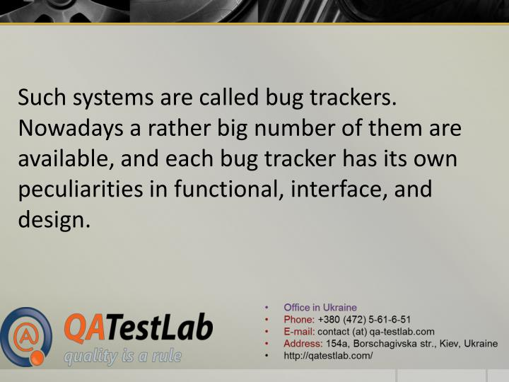 Such systems are called bug trackers. Nowadays a rather big number of them are available, and each bug tracker has its own peculiarities in functional, interface, and design.