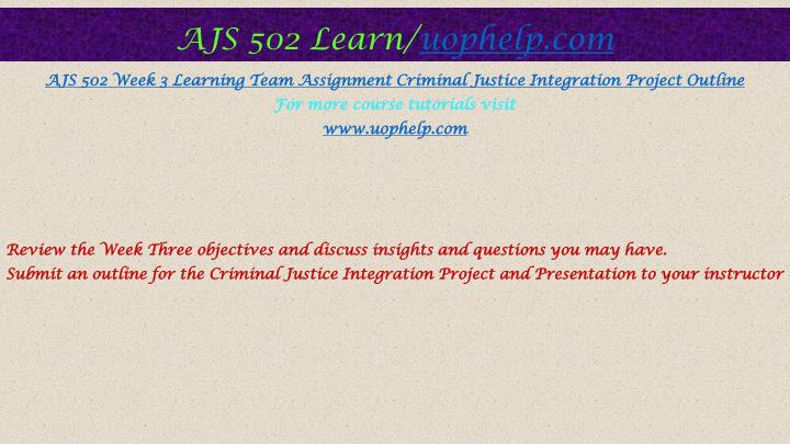 criminal justice integration project and presentation ajs 502 Continue working on the criminal justice integration project and presentation,  ajs 502 week 3 learning team assignment criminal justice integration project outline.