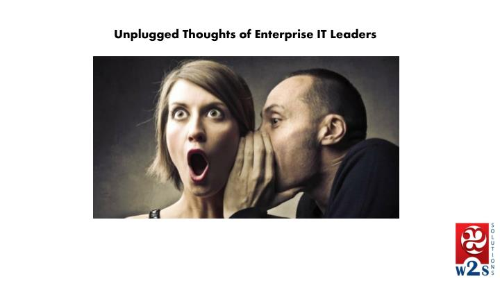 Unplugged thoughts of enterprise it leaders