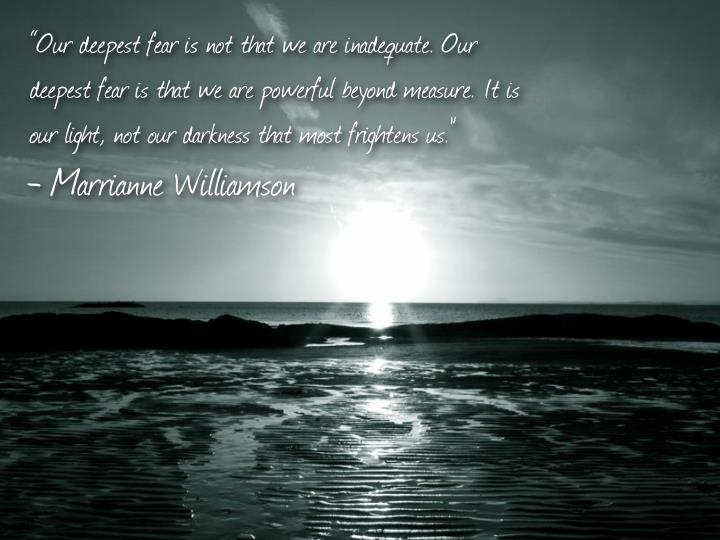 """""""Our deepest fear is not that we are inadequate. Our"""