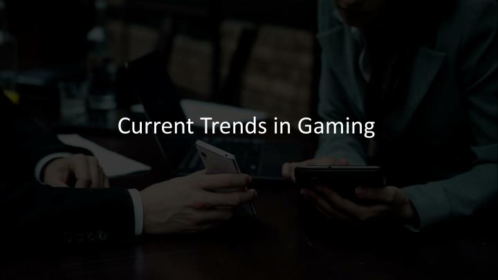 Current trends in gaming