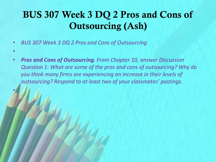 bus 307 week 3 dq 2 View test prep - bus 307 week 3 dq 2 pros and cons of outsourcing-1 from bus 307 at ashford university week 3 dq 2.