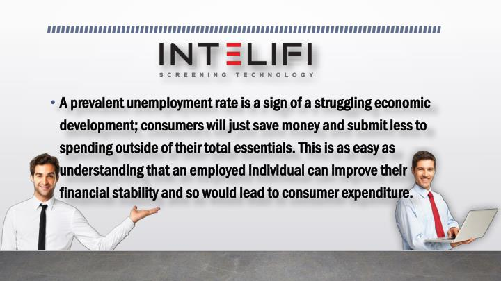 A prevalent unemployment rate is a sign of a struggling economic development; consumers will just save money and submit less to spending outside of their total essentials. This is as easy as understanding that an employed individual can improve their financial stability and so would lead to consumer expenditure.