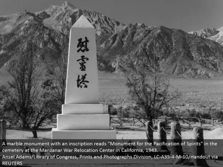 "A marble landmark with an engraving peruses ""Landmark for the Pacification of Spirits"" in the graveyard at the Manzanar War Relocation Center in California, 1943. Ansel Adams/Library of Congress, Prints and Photographs Division, LC-A35-4-M-10/Handout by means of REUTERS"