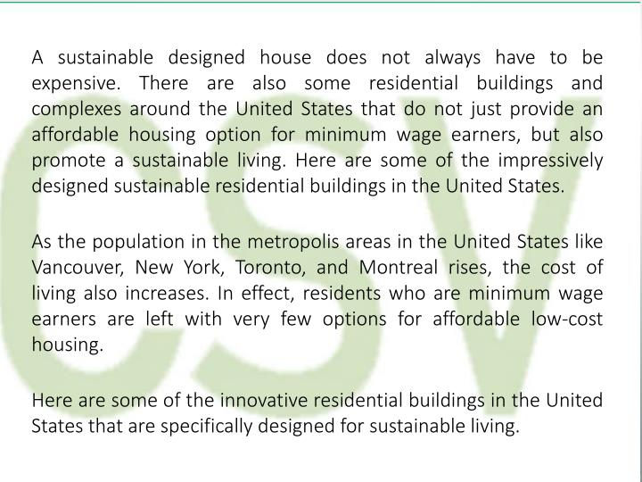 A sustainable designed house does not always have to be expensive. There are also some residential buildings and complexes around the United States that do not just provide an affordable housing option for minimum wage earners, but also promote a sustainable living. Here are some of the impressively designed sustainable residential buildings in the United States.