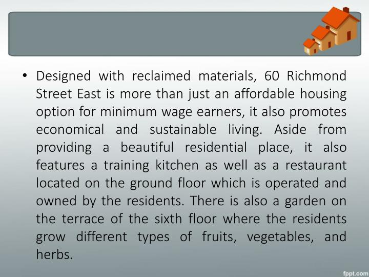 Designed with reclaimed materials, 60 Richmond Street East is more than just an affordable housing option for minimum wage earners, it also promotes economical and sustainable living. Aside from providing a beautiful residential place, it also features a training kitchen as well as a restaurant located on the ground floor which is operated and owned by the residents. There is also a garden on the terrace of the sixth floor where the residents grow different types of fruits, vegetables, and herbs.