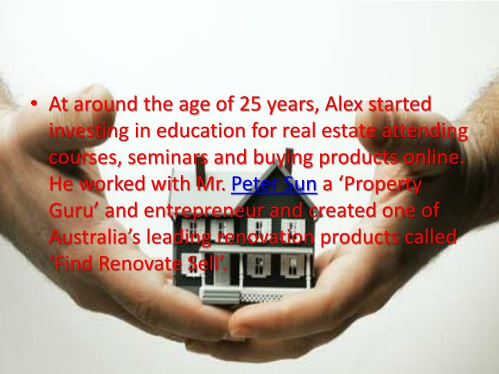 At around the age of 25 years, Alex started investing in education for real estate attending courses, seminars and buying products online. He worked with Mr.