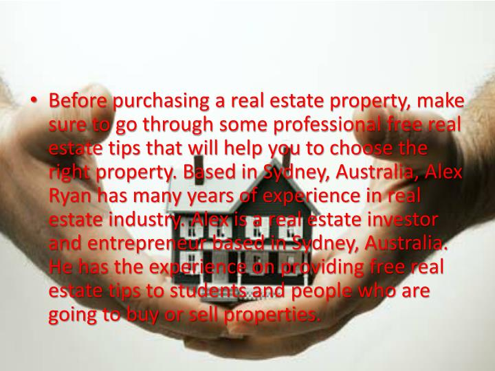Before purchasing a real estate property, make sure to go through some professional free real estate tips that will help you to choose the right property. Based in Sydney, Australia, Alex Ryan has many years of experience in real estate industry. Alex is a real estate investor and entrepreneur based in Sydney, Australia. He has the experience on providing free real estate tips to students and people who are going to buy or sell properties.