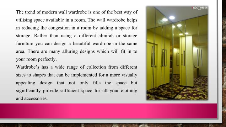 The trend of modern wall wardrobe is one of the best way of utilising space available in a room. The wall wardrobe helps in reducing the congestion in a room by adding a space for storage. Rather than using a different
