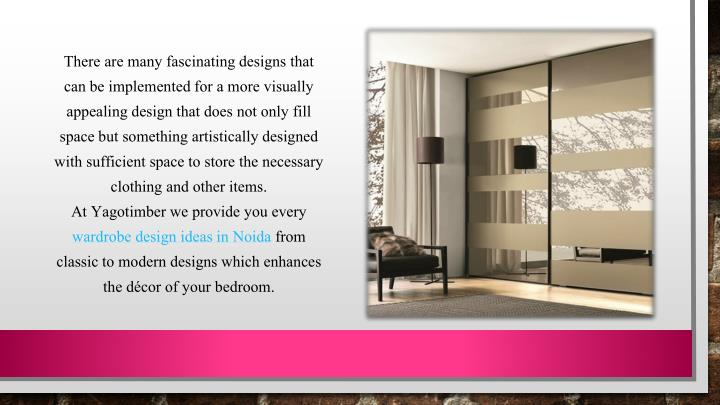 There are many fascinating designs that can be implemented for a more visually appealing design that does not only fill space but something artistically designed with sufficient space to store the necessary clothing and other items.