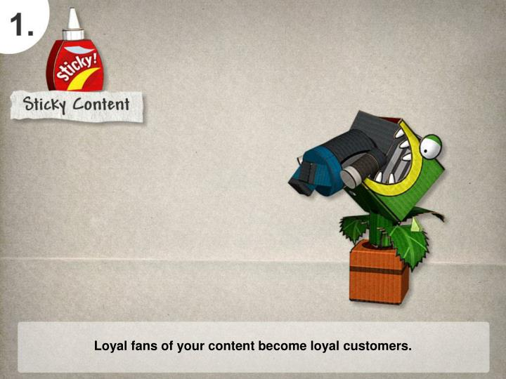Loyal fans of your content become loyal customers.