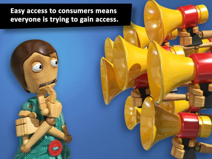 Easy access to consumers means everyone is trying to gain access.