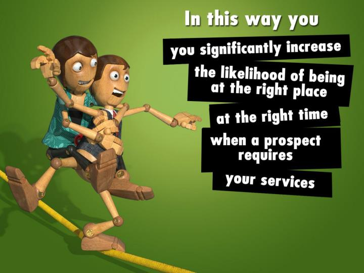 In this way you significantly increase the likelihood of being at the right place at the right time when a prospect requires your services.