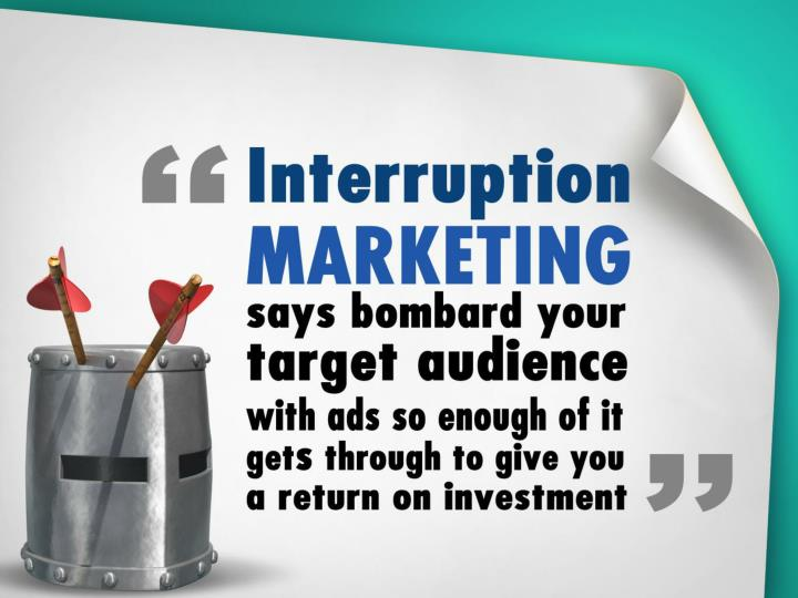 Interruption marketing says bombard people with enough ads and enough might get through to give you a ROI