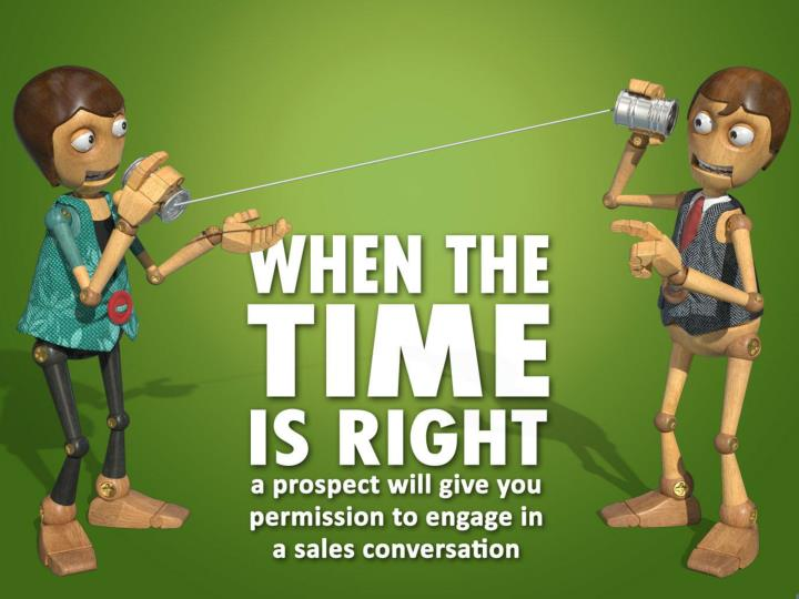 When the time is right a prospect will give you permission to engage in a sales conversation.