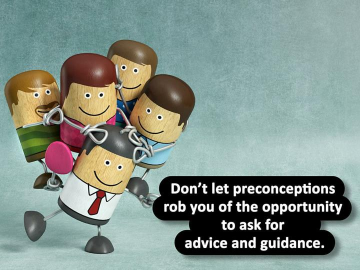 Don't let preconceptions rob you of the opportunity to ask for advice and guidance.