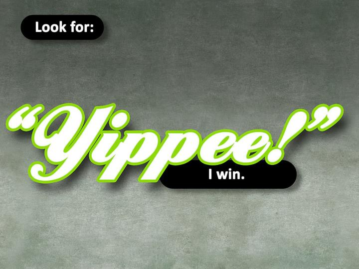 """Look for: """"Yippee, I win""""."""