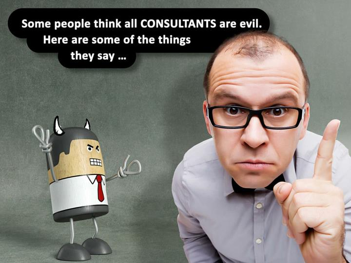 Some people think all CONSULTANTS are evil. Here are some of the things they say …