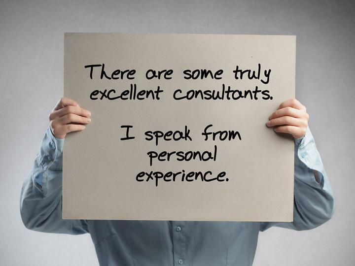 There are some truly excellent consultants. I speak from personal experience.