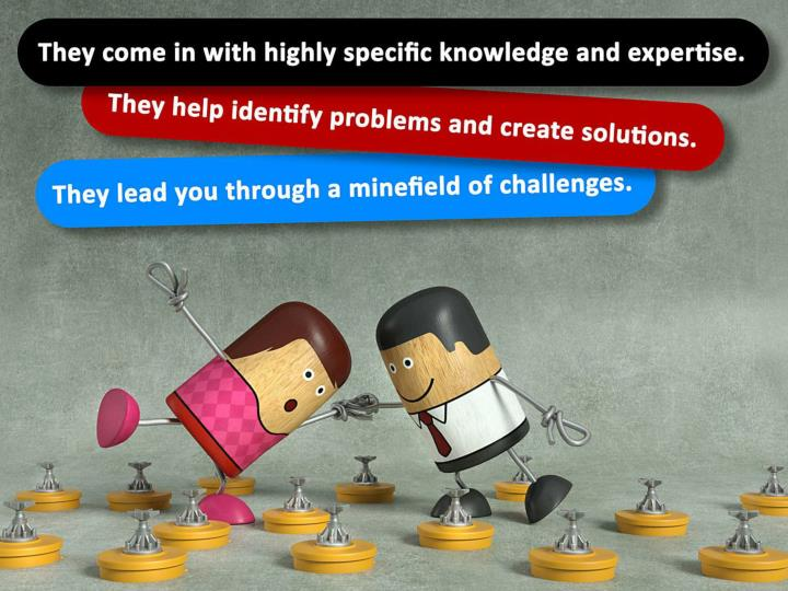 They come in with highly specific knowledge and expertise. They help identify problems and create solutions. They lead you through a minefield of challenges.