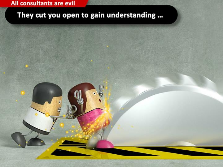 They cut you open to gain understanding …
