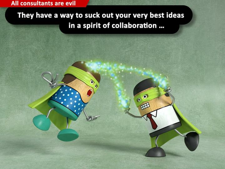 They have a way to suck out your very best ideas in a spirit of collaboration ...