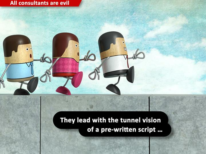 They lead with the tunnel vision of a pre-written script ...