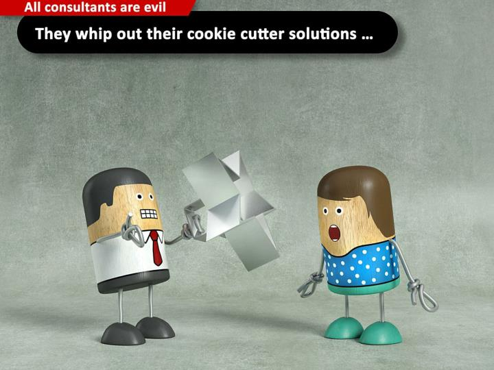 They whip out their cookie cutter solutions ...
