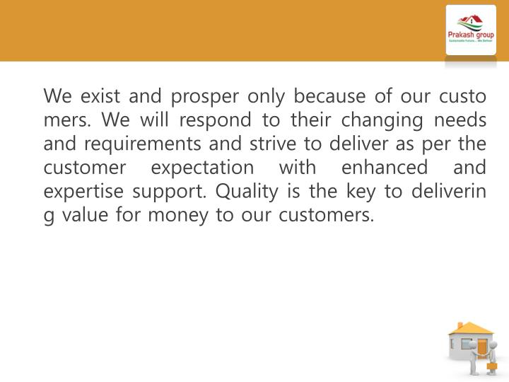 We exist and prosper only because of our customers. We will respond to their