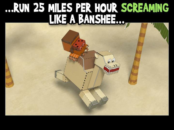 …run 25 miles per hour screaming like a banshee…