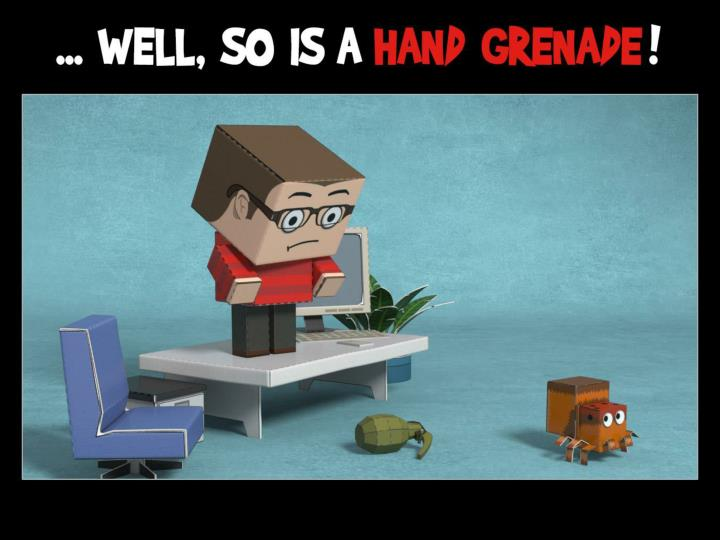 ... well, so's a hand grenade!