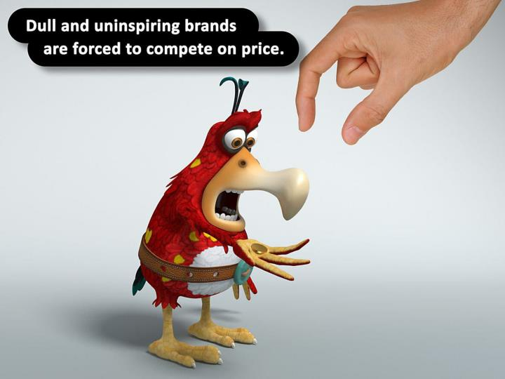 Dull and uninspiring brands are forced to compete on price.