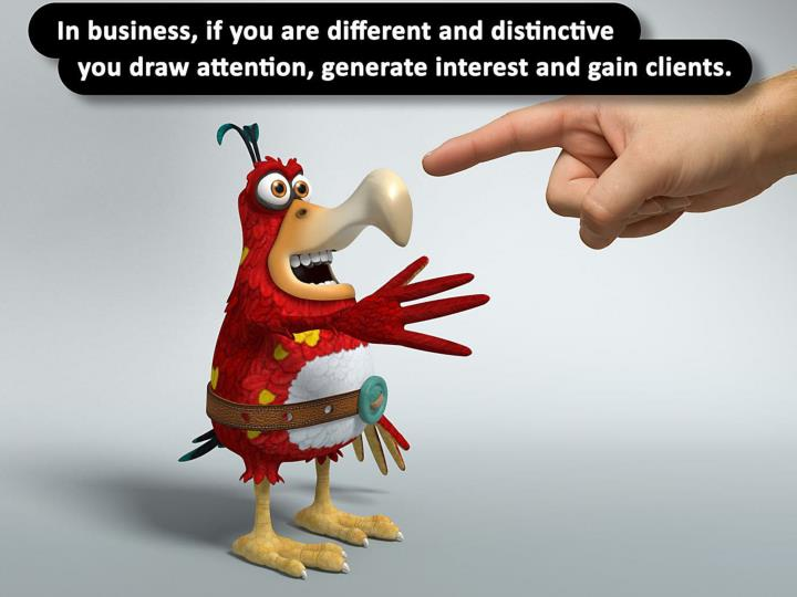 In business if you are different and distinctive