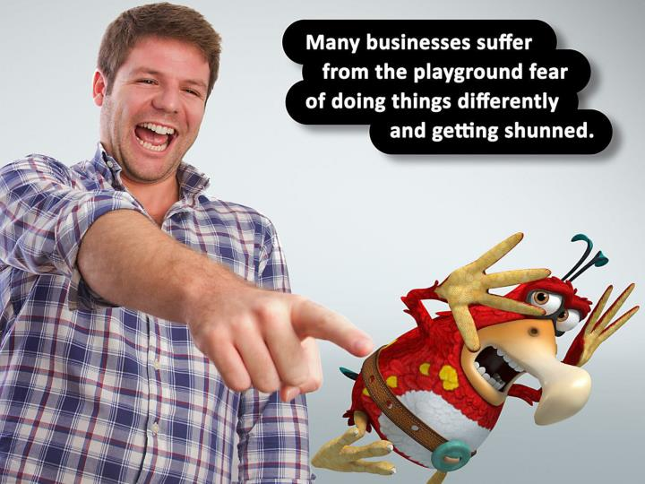 Many businesses suffer from the playground fear of doing things differently and getting shunned.