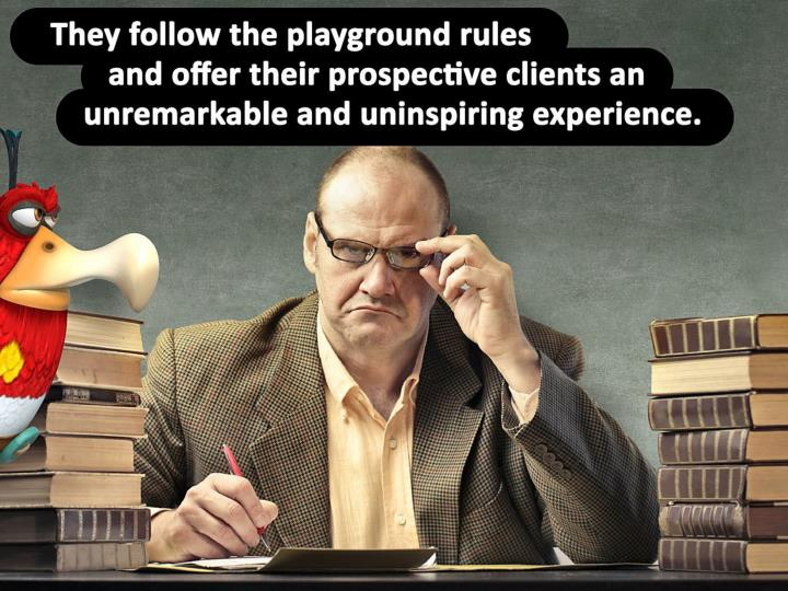 They follow the playground rules and offer their prospective clients an unremarkable, uninspiring, unsurprising, cookie cutter experience.